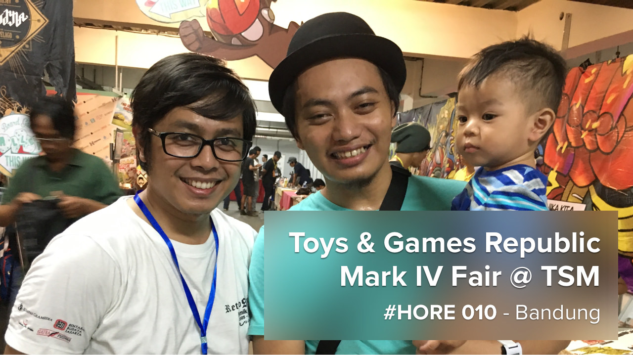 #HORE 010 – Toys & Games Republic Mark IV Fair, Bandung